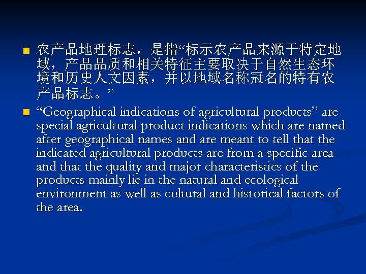 "n n 农产品地理标志,是指""标示农产品来源于特定地 域,产品品质和相关特征主要取决于自然生态环 境和历史人文因素,并以地域名称冠名的特有农 产品标志。"" ""Geographical indications of agricultural products"" are special agricultural"