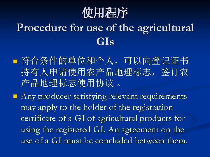 使用程序 Procedure for use of the agricultural GIs 符合条件的单位和个人,可以向登记证书 持有人申请使用农产品地理标志,签订农 产品地理标志使用协议 。 n Any