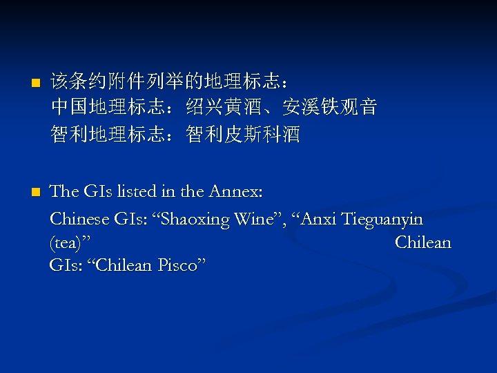 """n 该条约附件列举的地理标志: 中国地理标志:绍兴黄酒、安溪铁观音 智利地理标志:智利皮斯科酒 n The GIs listed in the Annex: Chinese GIs: """"Shaoxing"""