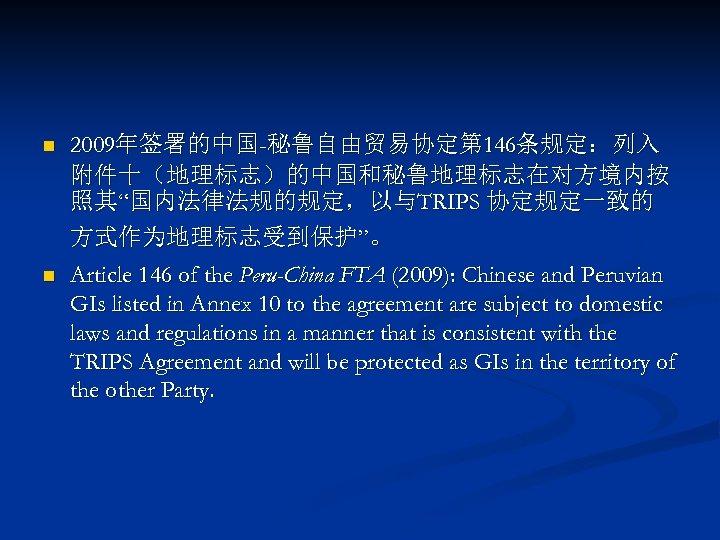 "n 2009年签署的中国-秘鲁自由贸易协定第 146条规定:列入 附件十(地理标志)的中国和秘鲁地理标志在对方境内按 照其""国内法律法规的规定,以与TRIPS 协定规定一致的 方式作为地理标志受到保护""。 n Article 146 of the Peru-China FTA"