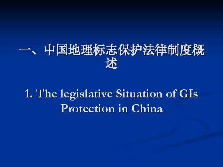 一、中国地理标志保护法律制度概 述 1. The legislative Situation of GIs Protection in China
