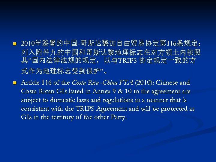 "n 2010年签署的中国-哥斯达黎加自由贸易协定第 116条规定: 列入附件九的中国和哥斯达黎地理标志在对方领土内按照 其""国内法律法规的规定,以与TRIPS 协定规定一致的方 式作为地理标志受到保护""。 n Article 116 of the Costa Rica"