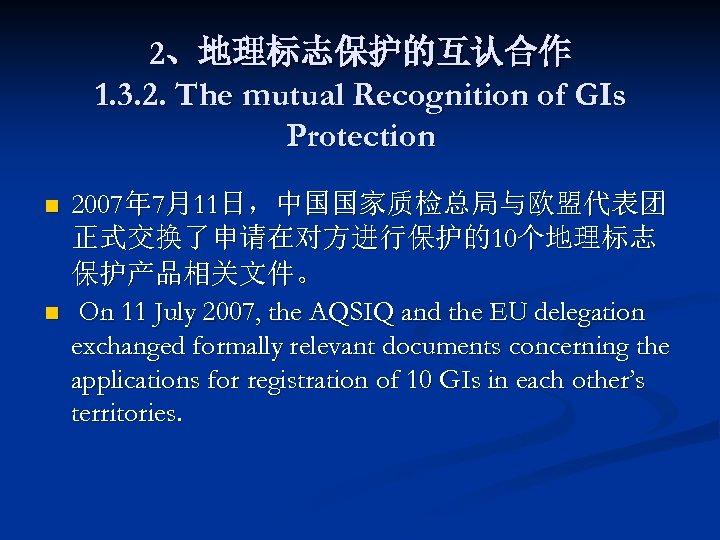 2、地理标志保护的互认合作 1. 3. 2. The mutual Recognition of GIs Protection n n 2007年 7月11日,中国国家质检总局与欧盟代表团