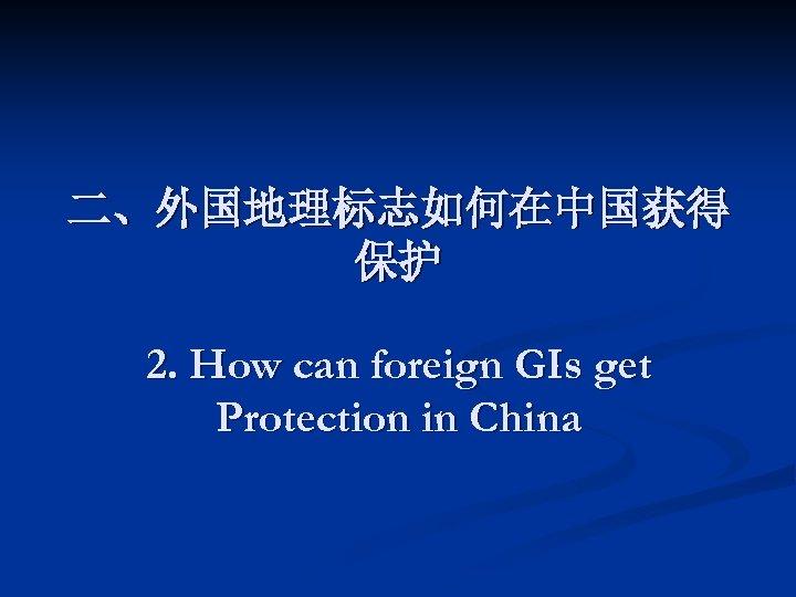 二、外国地理标志如何在中国获得 保护 2. How can foreign GIs get Protection in China