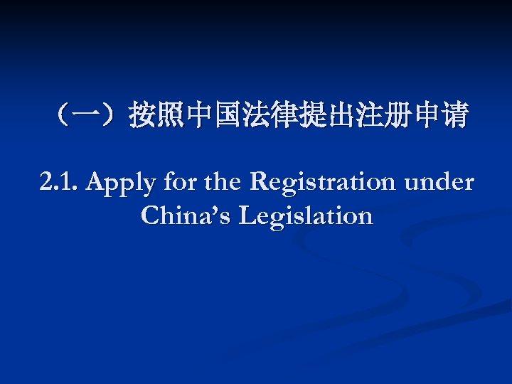 (一)按照中国法律提出注册申请 2. 1. Apply for the Registration under China's Legislation