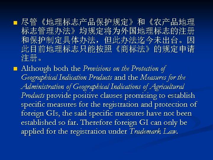 n n 尽管《地理标志产品保护规定》和《农产品地理 标志管理办法》均规定将为外国地理标志的注册 和保护制定具体办法,但此办法迄今未出台。因 此目前地理标志只能按照《商标法》的规定申请 注册。 Although both the Provisions on the Protection