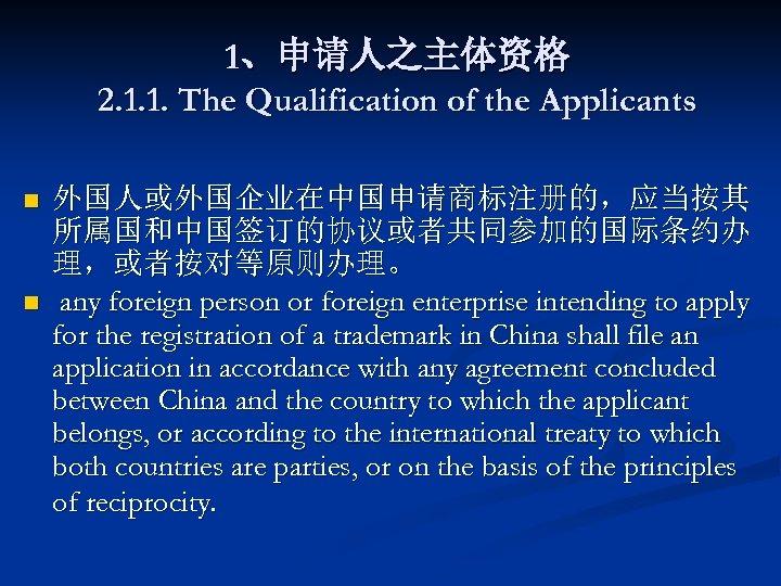 1、申请人之主体资格 2. 1. 1. The Qualification of the Applicants n n 外国人或外国企业在中国申请商标注册的,应当按其 所属国和中国签订的协议或者共同参加的国际条约办 理,或者按对等原则办理。
