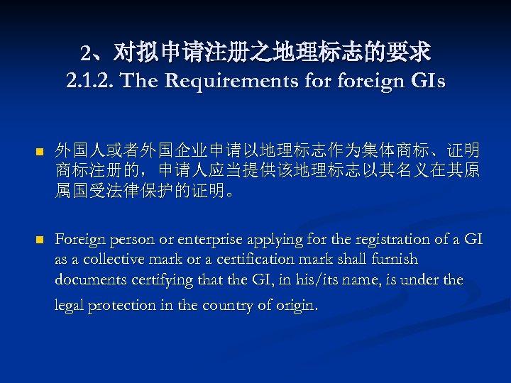 2、对拟申请注册之地理标志的要求 2. 1. 2. The Requirements foreign GIs n 外国人或者外国企业申请以地理标志作为集体商标、证明 商标注册的,申请人应当提供该地理标志以其名义在其原 属国受法律保护的证明。 n Foreign