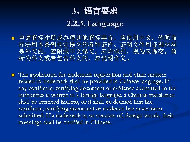 3、语言要求 2. 2. 3. Language n 申请商标注册或办理其他商标事宜,应使用中文。依照商 标法和本条例规定提交的各种证件、证明文件和证据材料 是外文的,应附送中文译文;未附送的,视为未提交。商 标为外文或者包含外文的,应说明含义。 n The application for