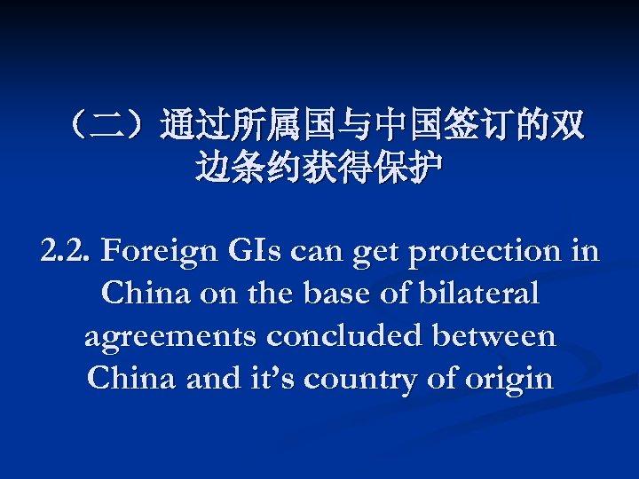 (二)通过所属国与中国签订的双 边条约获得保护 2. 2. Foreign GIs can get protection in China on the base