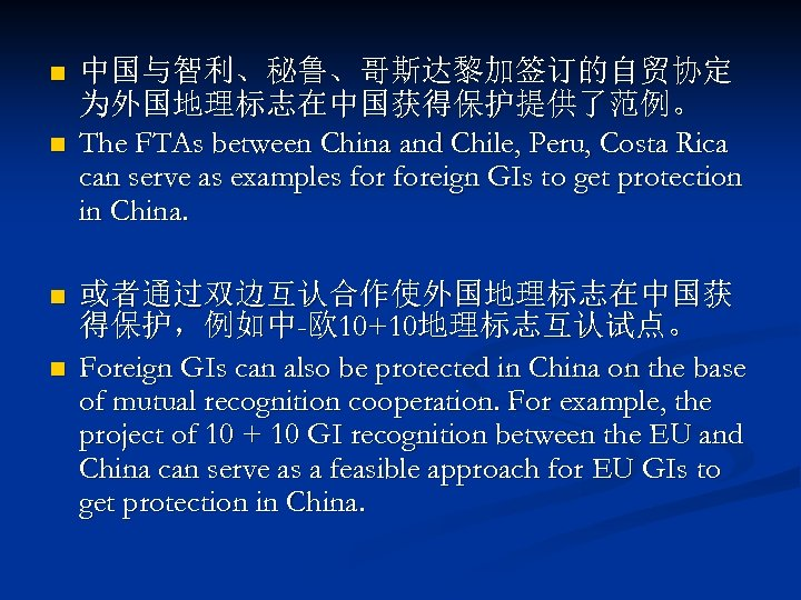 n n 中国与智利、秘鲁、哥斯达黎加签订的自贸协定 为外国地理标志在中国获得保护提供了范例。 The FTAs between China and Chile, Peru, Costa Rica can