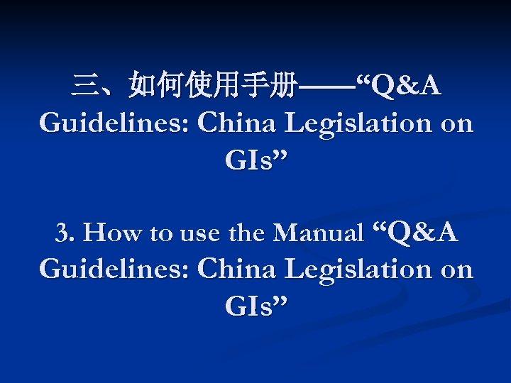 """三、如何使用手册——""""Q&A Guidelines: China Legislation on GIs"""" 3. How to use the Manual """"Q&A Guidelines:"""