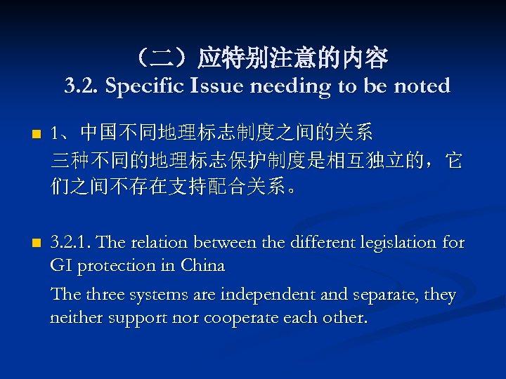 (二)应特别注意的内容 3. 2. Specific Issue needing to be noted n 1、中国不同地理标志制度之间的关系 三种不同的地理标志保护制度是相互独立的,它 们之间不存在支持配合关系。 n