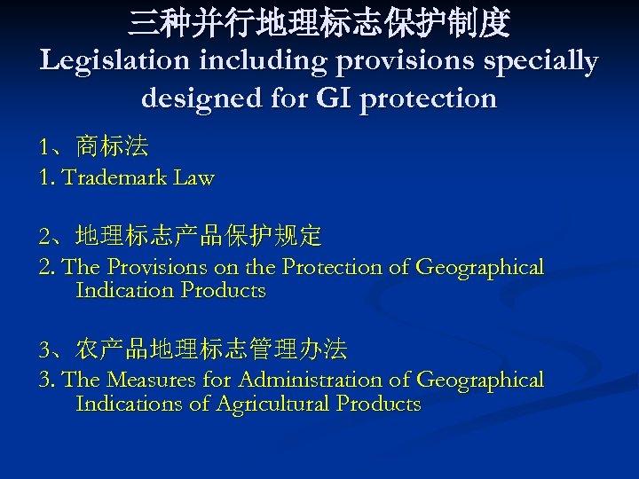 三种并行地理标志保护制度 Legislation including provisions specially designed for GI protection 1、商标法 1. Trademark Law 2、地理标志产品保护规定