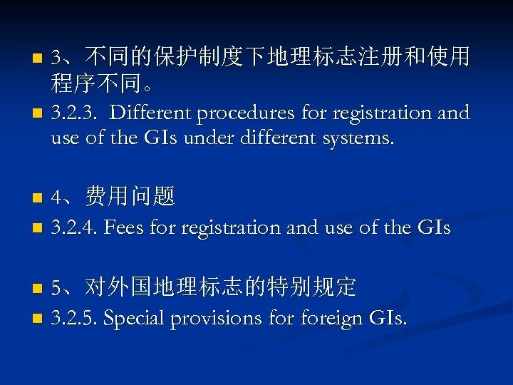 3、不同的保护制度下地理标志注册和使用 程序不同。 n 3. 2. 3. Different procedures for registration and use of the