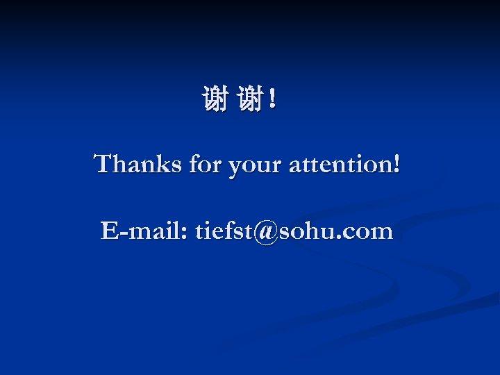 谢 谢! Thanks for your attention! E-mail: tiefst@sohu. com