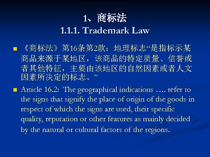 """1、商标法 1. 1. 1. Trademark Law n n 《商标法》第 16条第 2款:地理标志""""是指标示某 商品来源于某地区,该商品的特定质量、信誉或 者其他特征,主要由该地区的自然因素或者人文 因素所决定的标志。"""""""