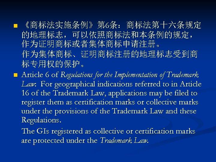 n n 《商标法实施条例》第 6条:商标法第十六条规定 的地理标志,可以依照商标法和本条例的规定, 作为证明商标或者集体商标申请注册。 作为集体商标、证明商标注册的地理标志受到商 标专用权的保护。 Article 6 of Regulations for the