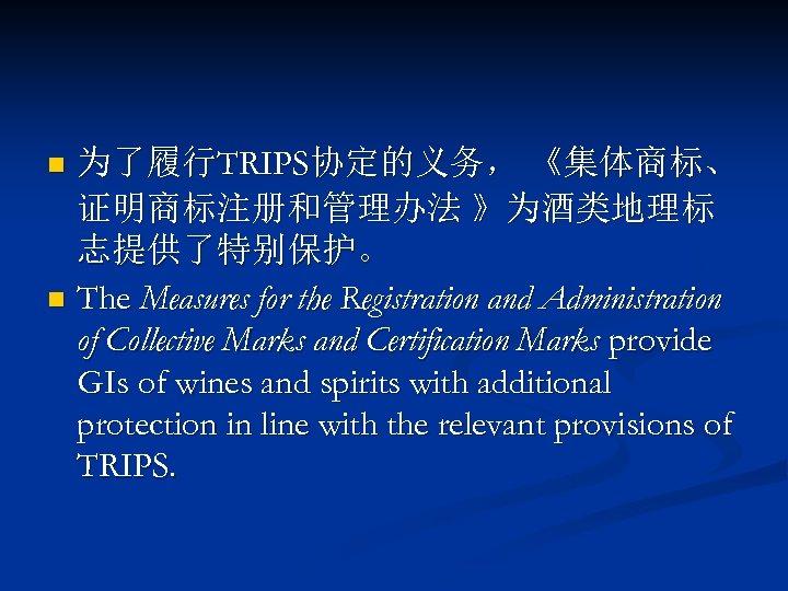 为了履行TRIPS协定的义务, 《集体商标、 证明商标注册和管理办法 》为酒类地理标 志提供了特别保护。 n The Measures for the Registration and Administration of