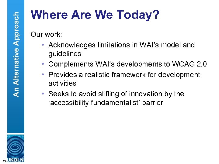 An Alternative Approach Where Are We Today? Our work: • Acknowledges limitations in WAI's