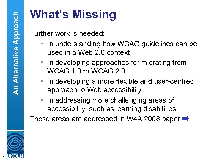 An Alternative Approach What's Missing Further work is needed: • In understanding how WCAG
