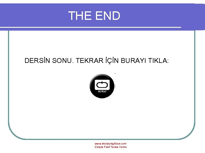 THE END DERSİN SONU. TEKRAR İÇİN BURAYI TIKLA: www. ekolayingilizce. com Simple Past Tense