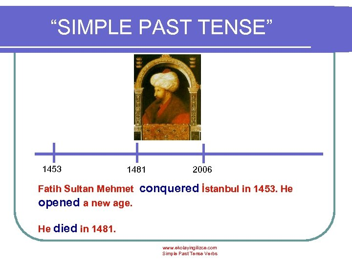 """SIMPLE PAST TENSE"" 1453 1481 Fatih Sultan Mehmet opened a new age. 2006 conquered"