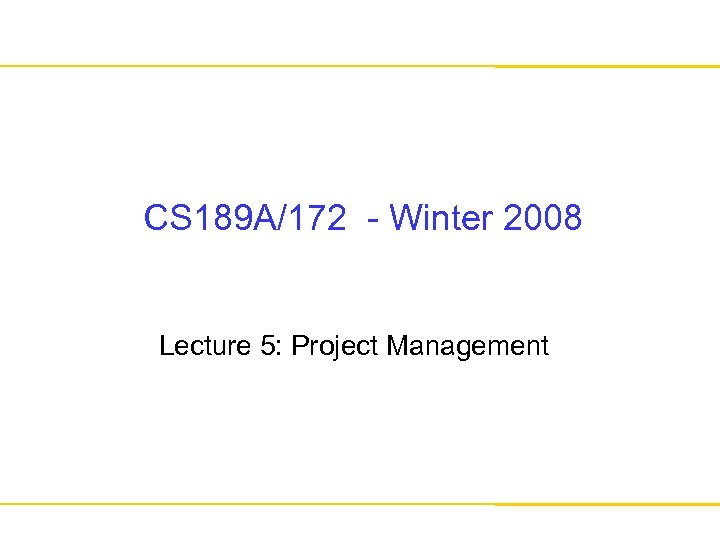 CS 189 A/172 - Winter 2008 Lecture 5: Project Management