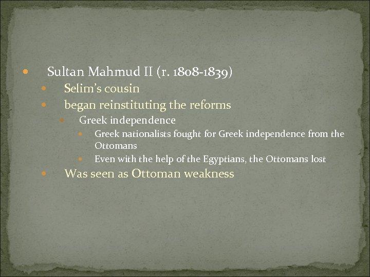 Sultan Mahmud II (r. 1808 -1839) Selim's cousin began reinstituting the reforms Greek independence