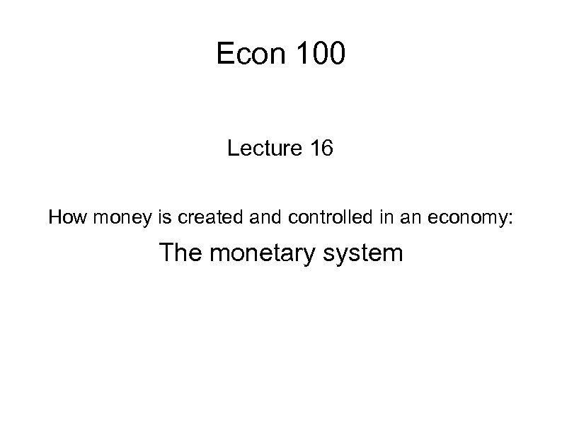 Econ 100 Lecture 16 How money is created and controlled in an economy: The