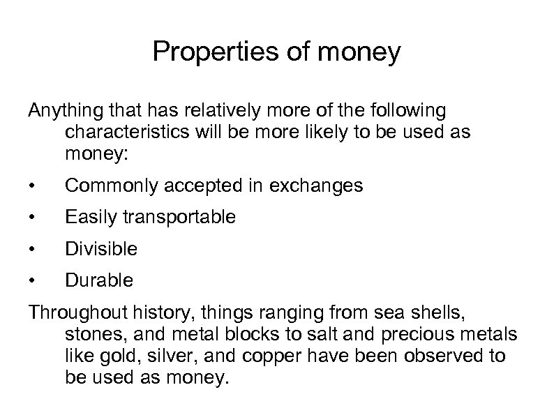 Properties of money Anything that has relatively more of the following characteristics will be