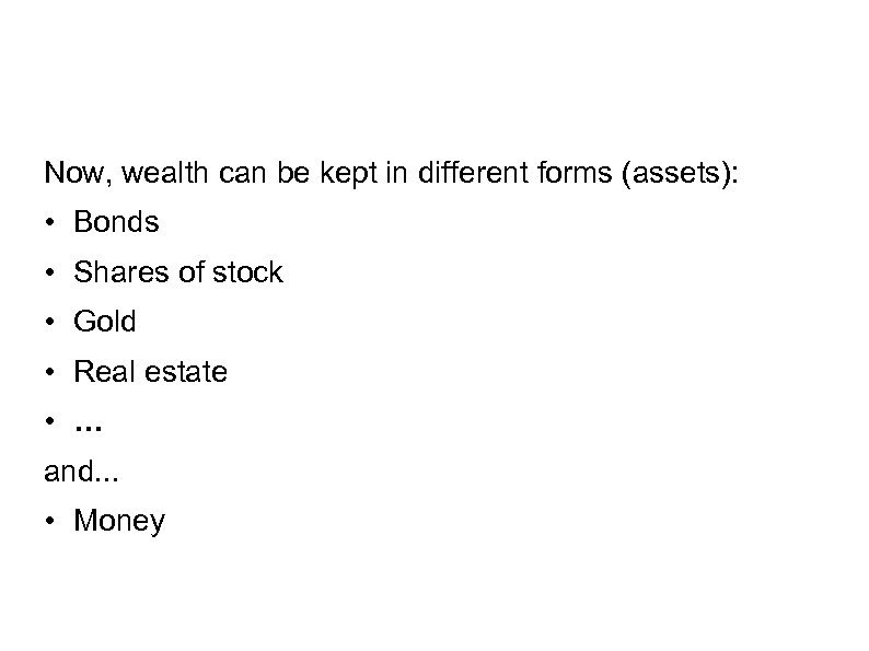 Now, wealth can be kept in different forms (assets): • Bonds • Shares of