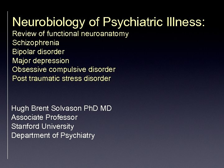 Neurobiology of Psychiatric Illness: Review of functional neuroanatomy Schizophrenia Bipolar disorder Major depression Obsessive