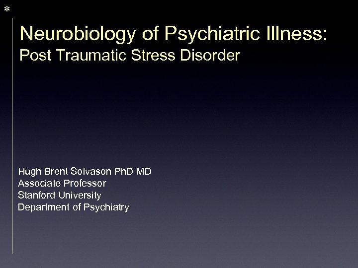* Neurobiology of Psychiatric Illness: Post Traumatic Stress Disorder Hugh Brent Solvason Ph. D