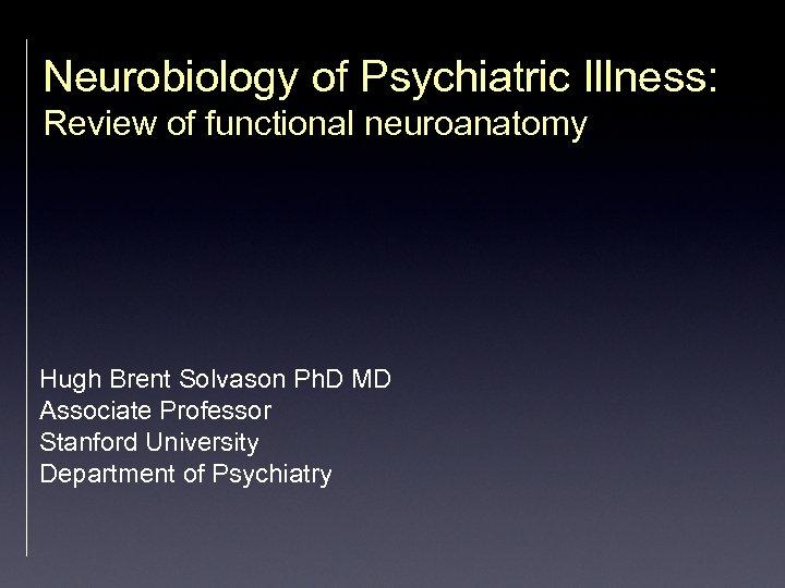 Neurobiology of Psychiatric Illness: Review of functional neuroanatomy Hugh Brent Solvason Ph. D MD