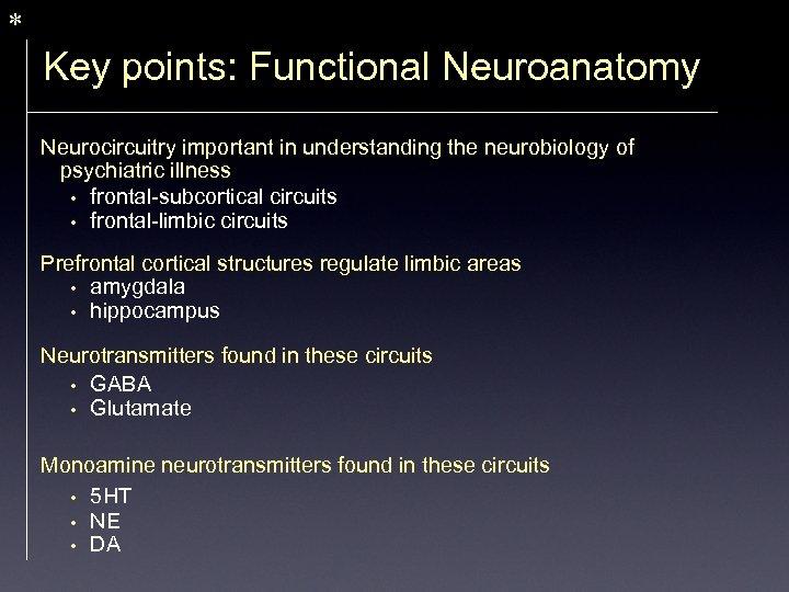 * Key points: Functional Neuroanatomy Neurocircuitry important in understanding the neurobiology of psychiatric illness