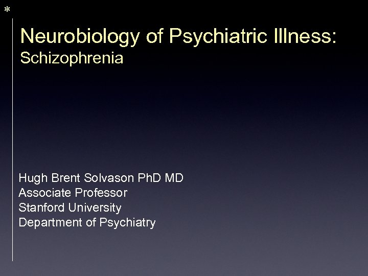* Neurobiology of Psychiatric Illness: Schizophrenia Hugh Brent Solvason Ph. D MD Associate Professor