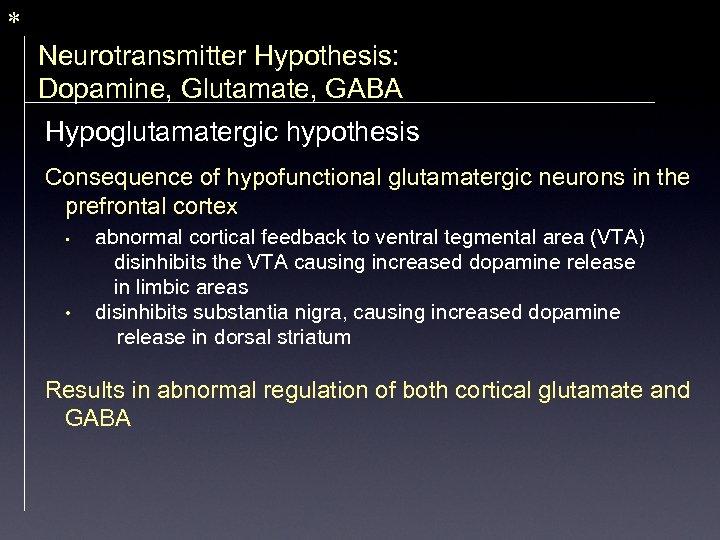 * Neurotransmitter Hypothesis: Dopamine, Glutamate, GABA Hypoglutamatergic hypothesis Consequence of hypofunctional glutamatergic neurons in