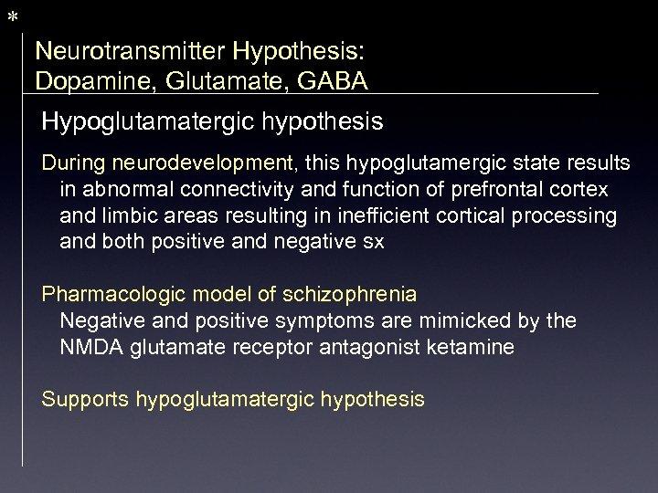 * Neurotransmitter Hypothesis: Dopamine, Glutamate, GABA Hypoglutamatergic hypothesis During neurodevelopment, this hypoglutamergic state results