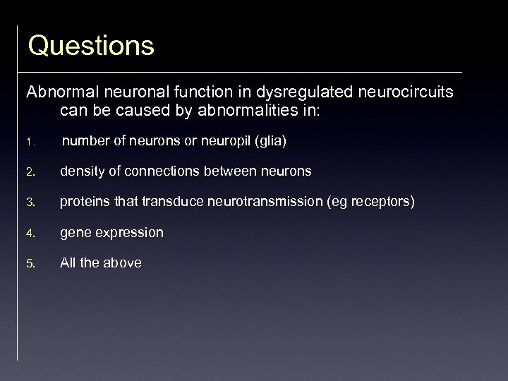 Questions Abnormal neuronal function in dysregulated neurocircuits can be caused by abnormalities in: 1.