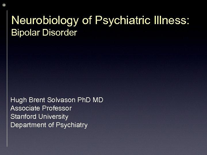 * Neurobiology of Psychiatric Illness: Bipolar Disorder Hugh Brent Solvason Ph. D MD Associate