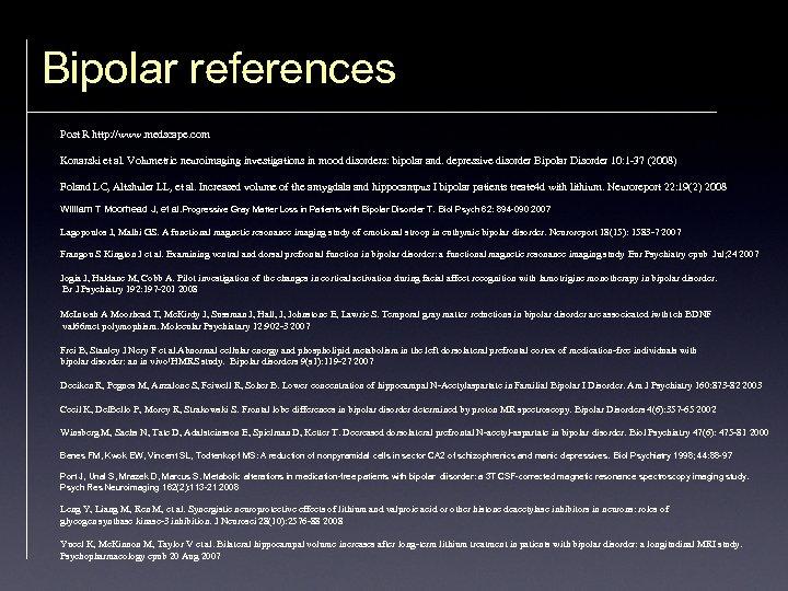 Bipolar references Post R http: //www. medscape. com Konarski et al. Volumetric neuroimaging investigations