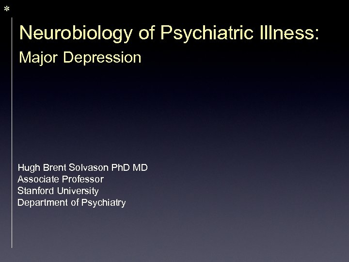 * Neurobiology of Psychiatric Illness: Major Depression Hugh Brent Solvason Ph. D MD Associate