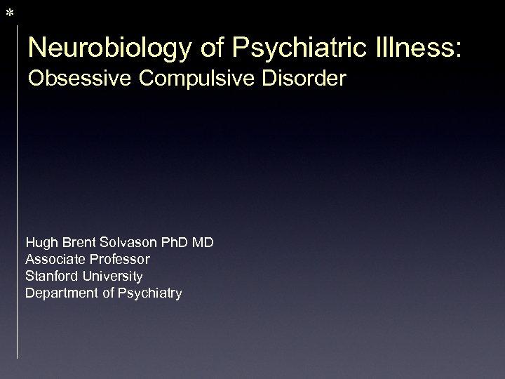 * Neurobiology of Psychiatric Illness: Obsessive Compulsive Disorder Hugh Brent Solvason Ph. D MD
