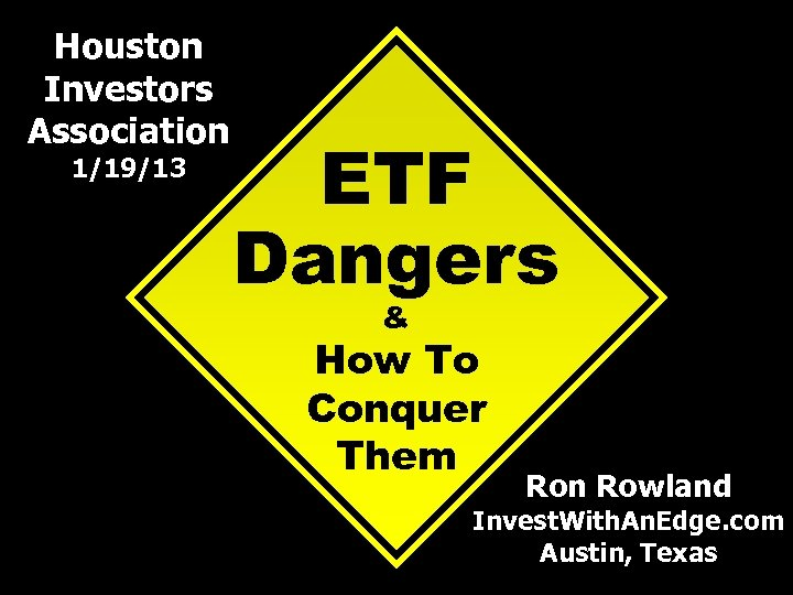 Houston Investors Association 1/19/13 ETF Dangers & How To Conquer Them Ron Rowland Invest.