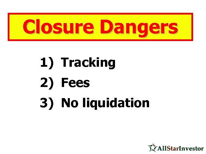 Closure Dangers 1) Tracking 2) Fees 3) No liquidation