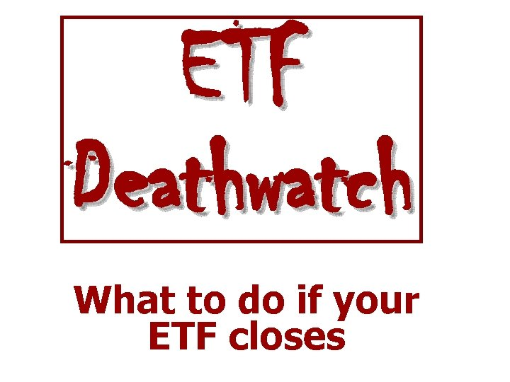 ETF Deathwatch What to do if your ETF closes