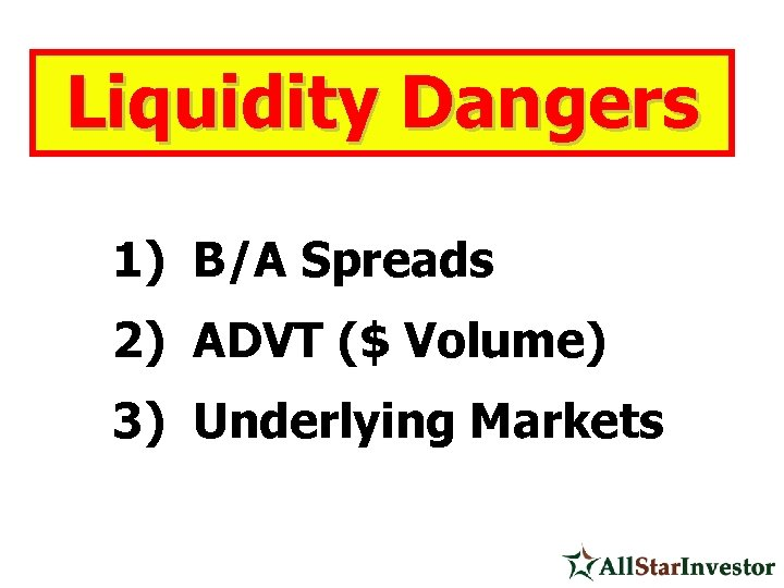 Liquidity Dangers 1) B/A Spreads 2) ADVT ($ Volume) 3) Underlying Markets