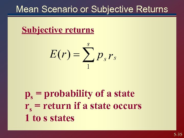 Mean Scenario or Subjective Returns Subjective returns ps = probability of a state rs
