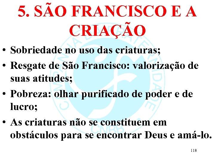 5. SÃO FRANCISCO E A CRIAÇÃO • Sobriedade no uso das criaturas; • Resgate